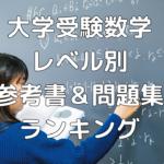 【大学受験・数学】基礎・標準・難関レベル別 数学おススメ参考書&問題集ランキング