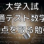 【大学受験・数学】大学入試共通テスト数学ⅠAで100点を取るための勉強法