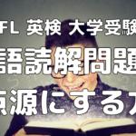 【TOEFL 英検 大学受験英語】英語読解問題を得点源にしよう!英語リーディング問題の超効率的勉強法