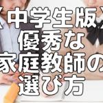 【高校受験】プロ家庭教師直伝!中学生の成績をアップさせる優秀な家庭教師の選び方